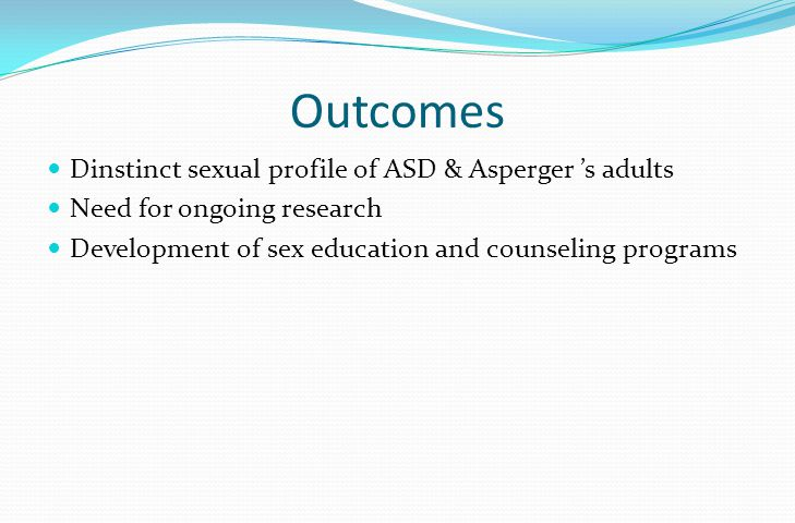 Outcomes Dinstinct sexual profile of ASD & Asperger 's adults Need for ongoing research Development of sex education and counseling programs