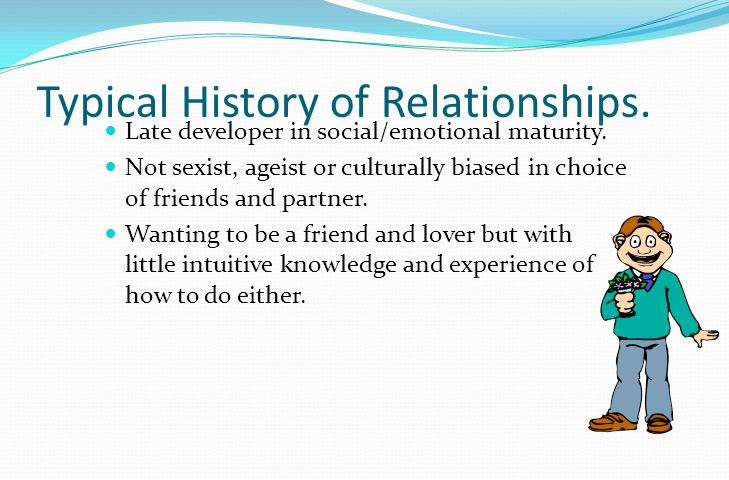 Typical History of Relationships. Late developer in social/emotional maturity.