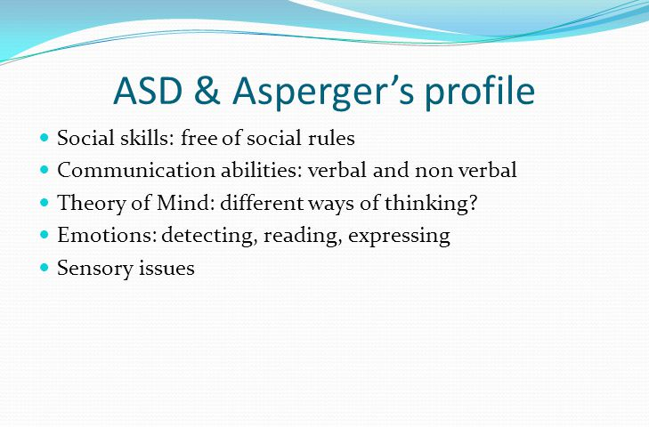 ASD & Asperger's profile Sexual behaviours: self-stimulation, exploring sexuality, lack of experience Frustrations and inappropriate behaviours: paedophilia, preferences, fetishism, compulsions Gender identity & role definition: « My way » flexibility, conflict, confusion cross-dressing, transsexualism Social imitation: context, consent