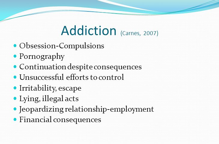 Addiction (Carnes, 2007) Obsession-Compulsions Pornography Continuation despite consequences Unsuccessful efforts to control Irritability, escape Lying, illegal acts Jeopardizing relationship-employment Financial consequences