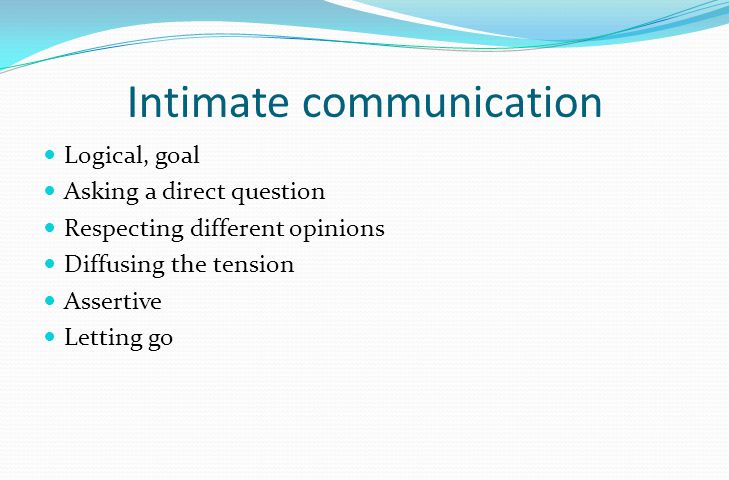 Intimate communication Logical, goal Asking a direct question Respecting different opinions Diffusing the tension Assertive Letting go