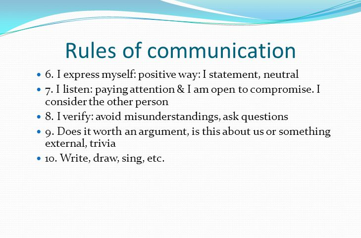 Rules of communication 6. I express myself: positive way: I statement, neutral 7.