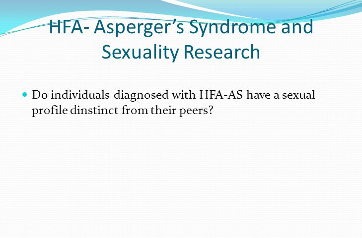 HFA- Asperger's Syndrome and Sexuality Research Do individuals diagnosed with HFA-AS have a sexual profile dinstinct from their peers?