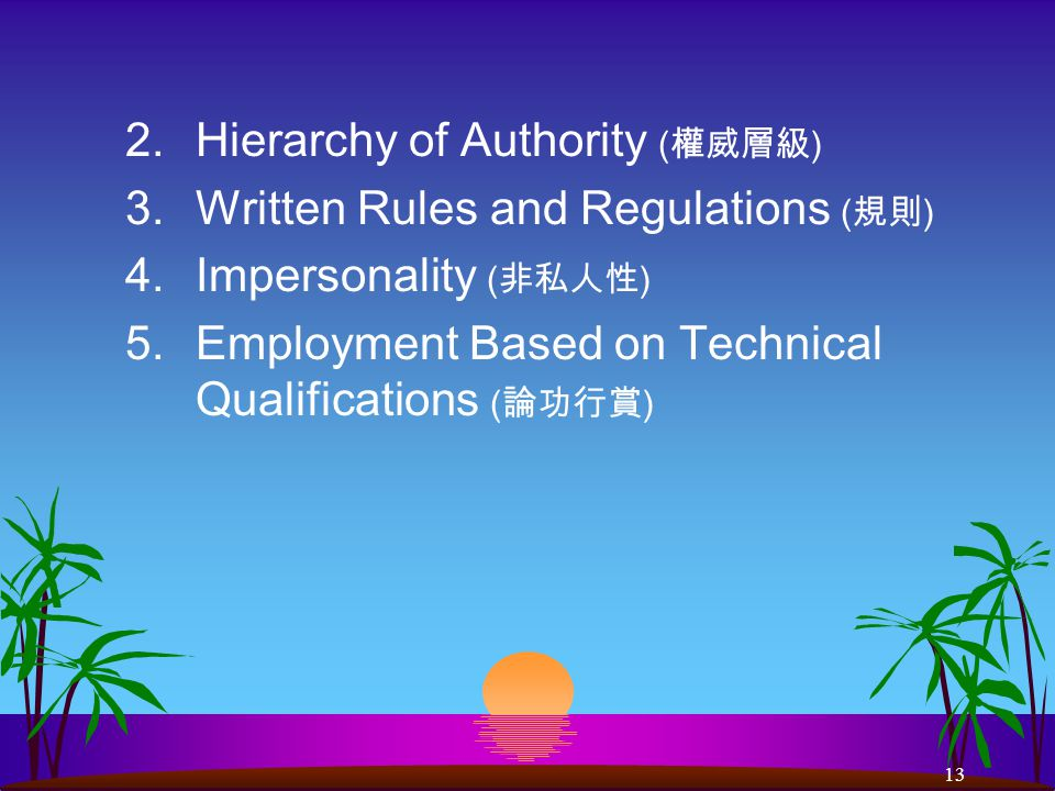 13 2.Hierarchy of Authority ( 權威層級 ) 3.Written Rules and Regulations ( 規則 ) 4.Impersonality ( 非私人性 ) 5.Employment Based on Technical Qualifications ( 論功行賞 )
