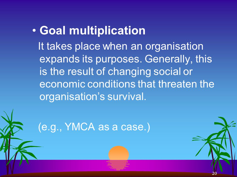 20 Goal multiplication It takes place when an organisation expands its purposes.