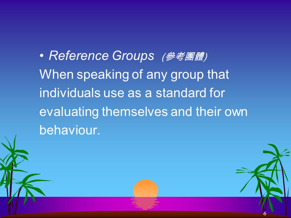 6 Reference Groups ( 參考團體 ) When speaking of any group that individuals use as a standard for evaluating themselves and their own behaviour.