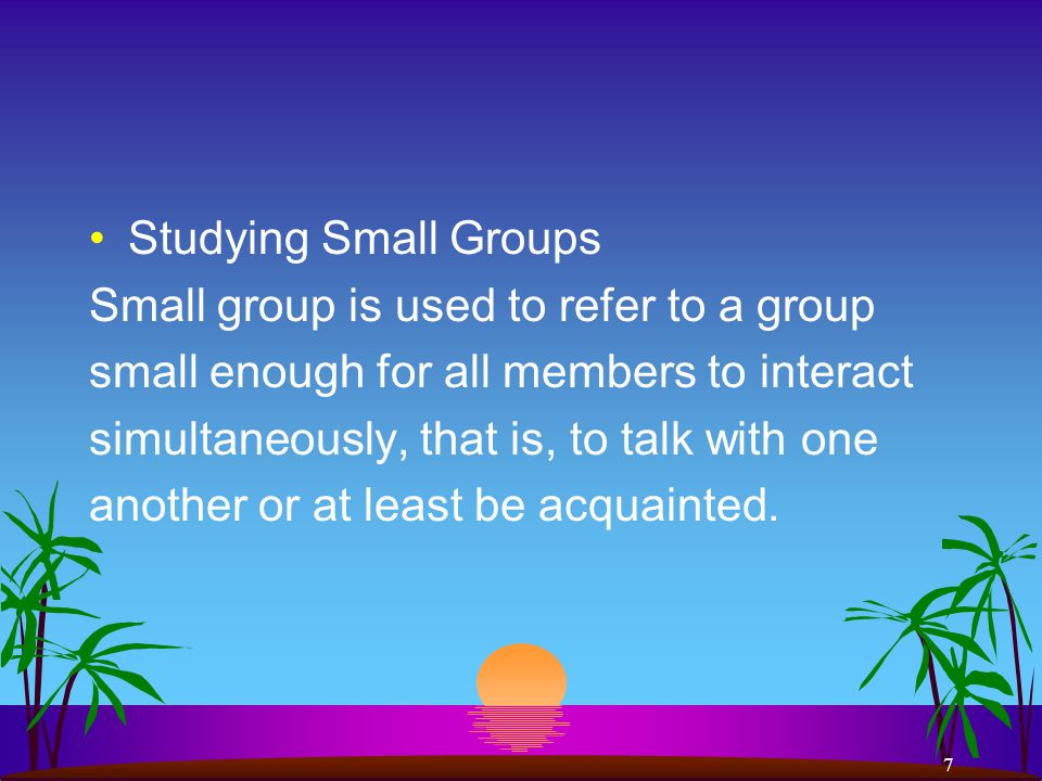 7 Studying Small Groups Small group is used to refer to a group small enough for all members to interact simultaneously, that is, to talk with one another or at least be acquainted.