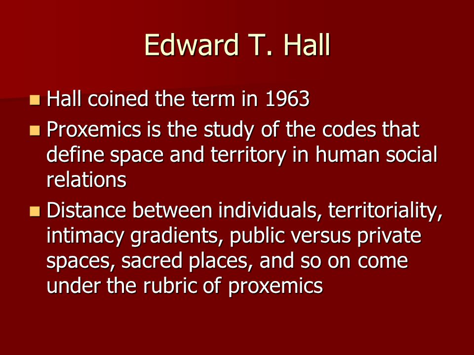 Edward T. Hall Hall coined the term in 1963 Hall coined the term in 1963 Proxemics is the study of the codes that define space and territory in human