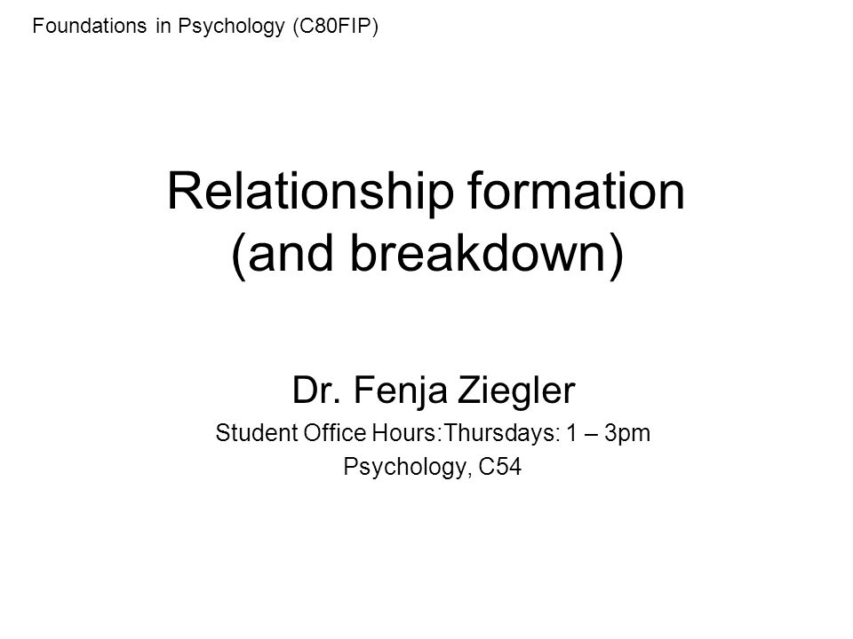 Relationship formation (and breakdown) Dr. Fenja Ziegler Student Office Hours:Thursdays: 1 – 3pm Psychology, C54 Foundations in Psychology (C80FIP)