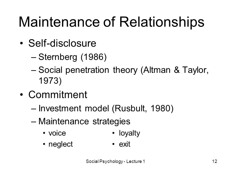 Social Psychology - Lecture 112 Maintenance of Relationships Self-disclosure –Sternberg (1986) –Social penetration theory (Altman & Taylor, 1973) Commitment –Investment model (Rusbult, 1980) –Maintenance strategies voice loyalty neglect exit