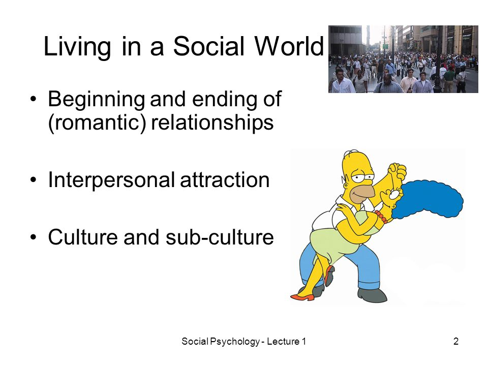 Social Psychology - Lecture 12 Living in a Social World Beginning and ending of (romantic) relationships Interpersonal attraction Culture and sub-culture