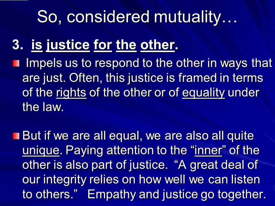 So, considered mutuality… 3. is justice for the other. Impels us to respond to the other in ways that are just. Often, this justice is framed in terms