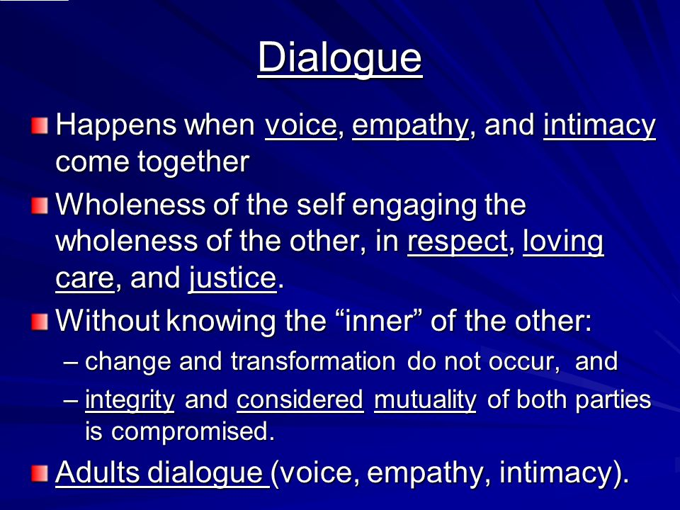 Dialogue Happens when voice, empathy, and intimacy come together Wholeness of the self engaging the wholeness of the other, in respect, loving care, a