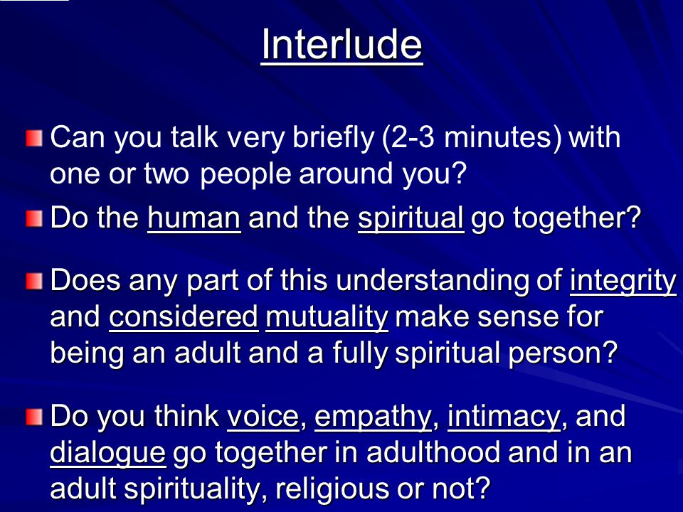 Interlude Can you talk very briefly (2-3 minutes) with one or two people around you? Do the human and the spiritual go together? Does any part of this