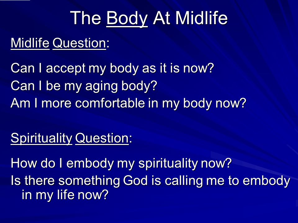 The Body At Midlife Midlife Question: Can I accept my body as it is now? Can I be my aging body? Am I more comfortable in my body now? Spirituality Qu