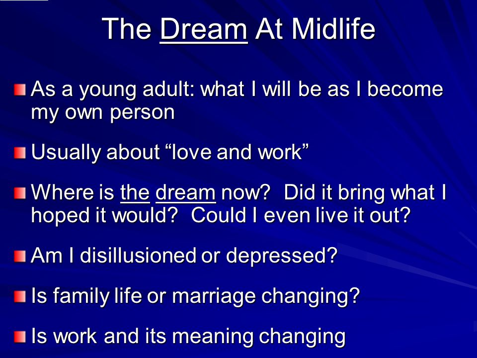 The Dream At Midlife As a young adult: what I will be as I become my own person Usually about love and work Where is the dream now.