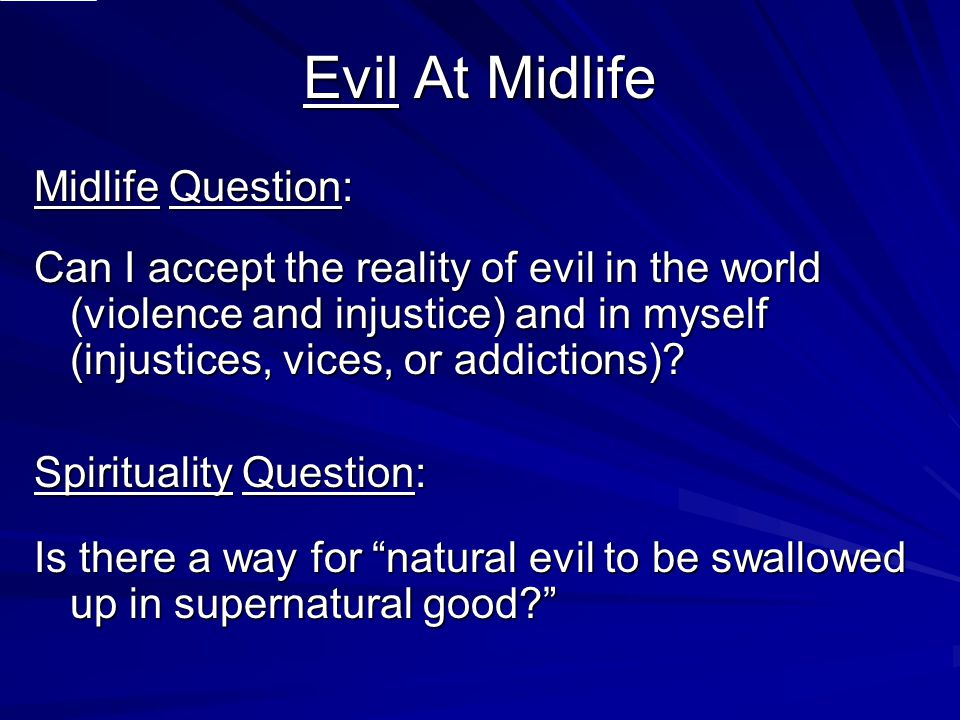 Evil At Midlife Midlife Question: Can I accept the reality of evil in the world (violence and injustice) and in myself (injustices, vices, or addictio