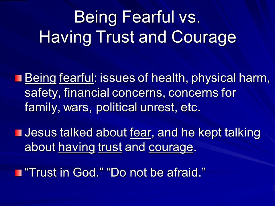 Being Fearful vs. Having Trust and Courage Being fearful: issues of health, physical harm, safety, financial concerns, concerns for family, wars, poli