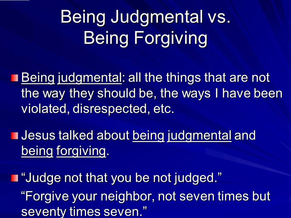 Being Judgmental vs. Being Forgiving Being judgmental: all the things that are not the way they should be, the ways I have been violated, disrespected
