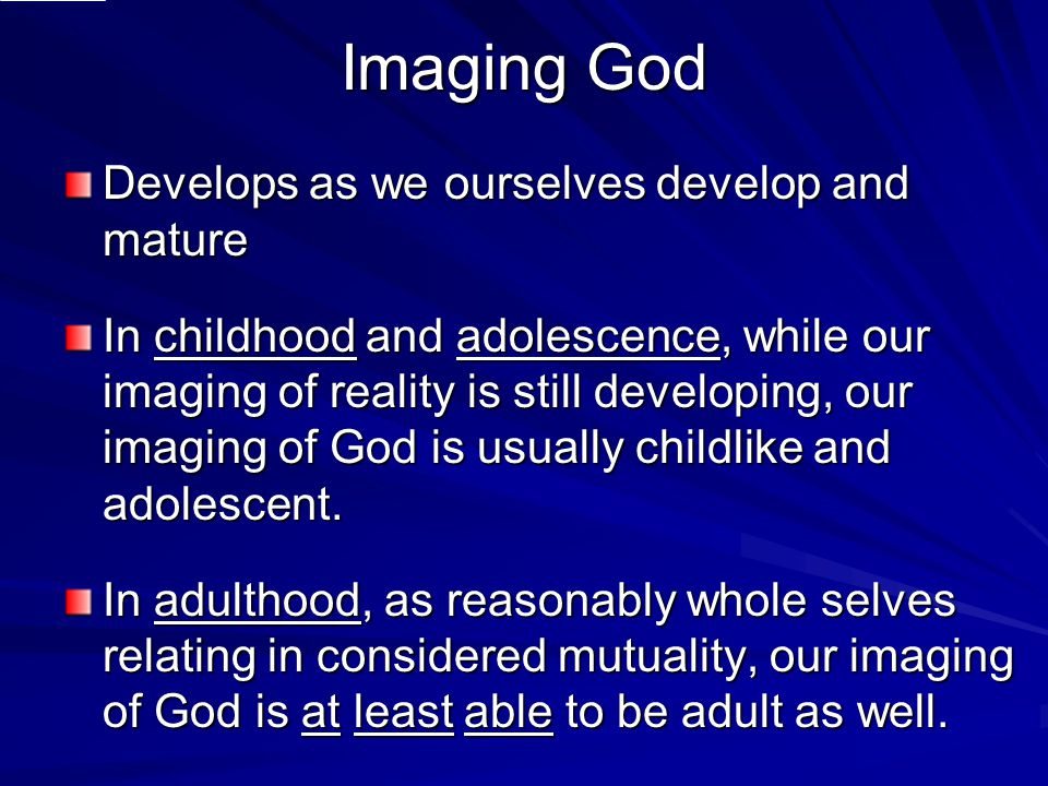 Imaging God Develops as we ourselves develop and mature In childhood and adolescence, while our imaging of reality is still developing, our imaging of