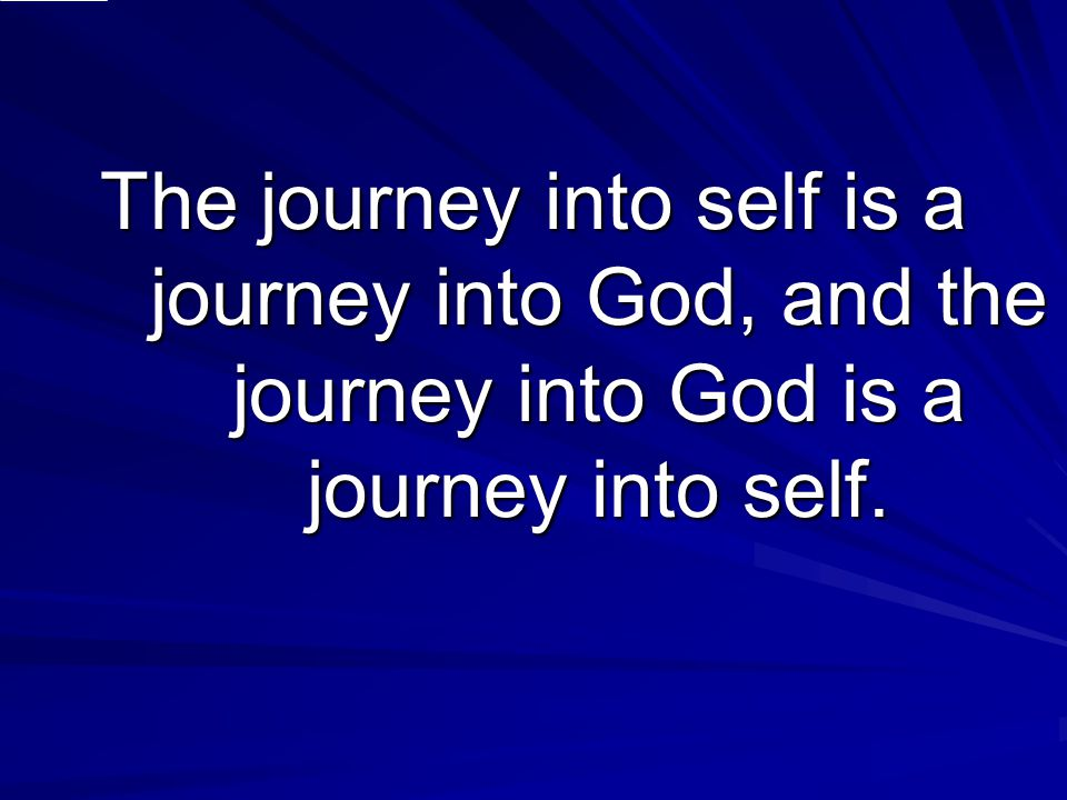 The journey into self is a journey into God, and the journey into God is a journey into self.