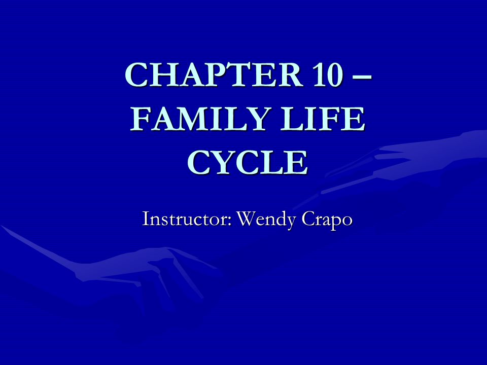 CHAPTER 10 – FAMILY LIFE CYCLE Instructor: Wendy Crapo