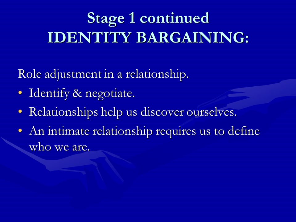 Stage 1 continued IDENTITY BARGAINING: Role adjustment in a relationship.
