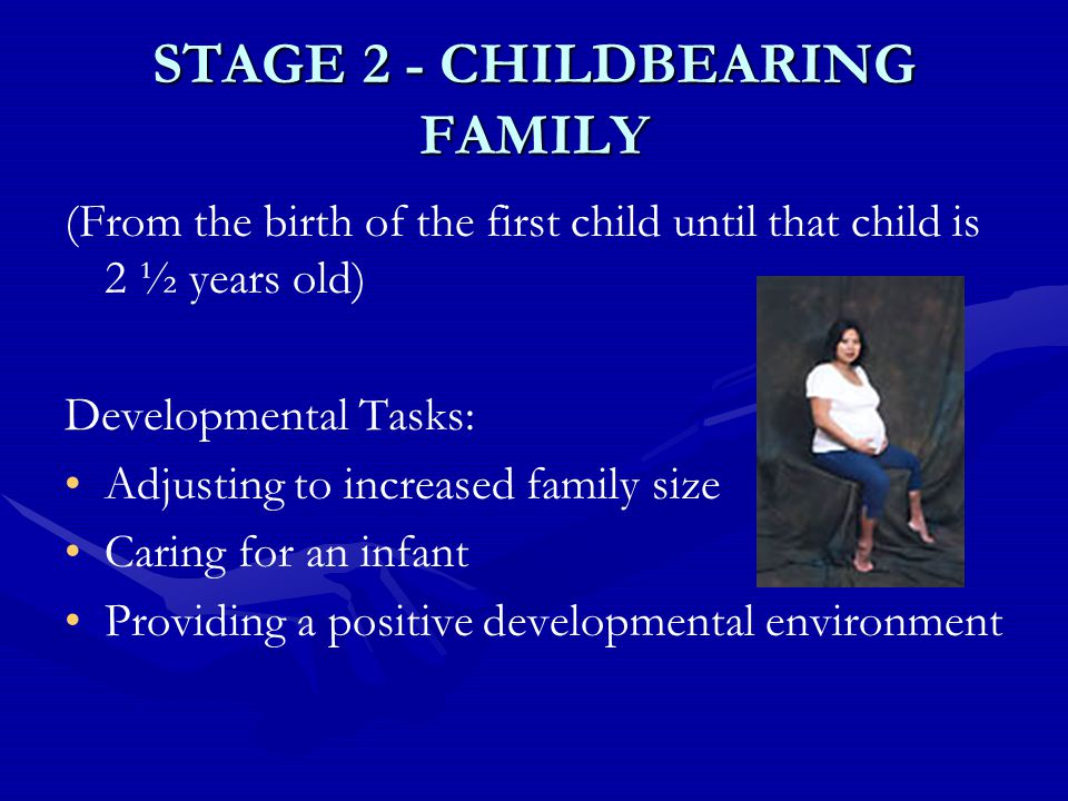 STAGE 2 - CHILDBEARING FAMILY (From the birth of the first child until that child is 2 ½ years old) Developmental Tasks: Adjusting to increased family size Caring for an infant Providing a positive developmental environment