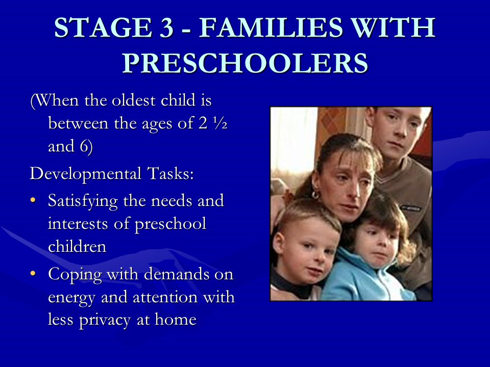 STAGE 3 - FAMILIES WITH PRESCHOOLERS (When the oldest child is between the ages of 2 ½ and 6) Developmental Tasks: Satisfying the needs and interests of preschool childrenSatisfying the needs and interests of preschool children Coping with demands on energy and attention with less privacy at homeCoping with demands on energy and attention with less privacy at home
