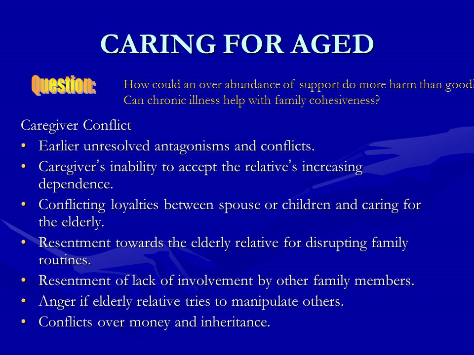 CARING FOR AGED Caregiver Conflict Earlier unresolved antagonisms and conflicts.Earlier unresolved antagonisms and conflicts.