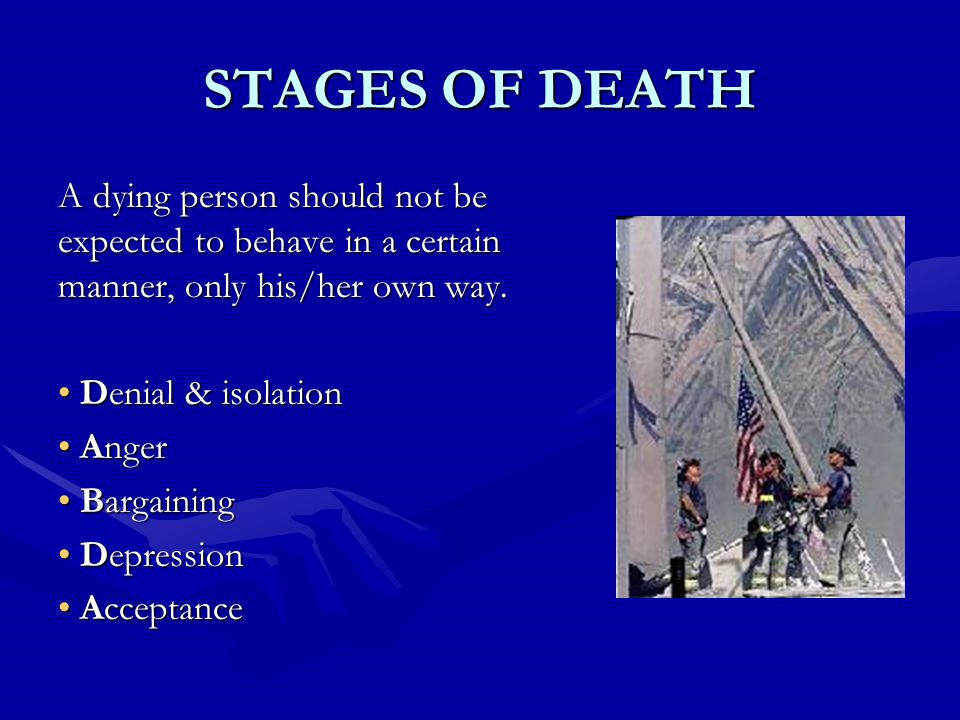 STAGES OF DEATH A dying person should not be expected to behave in a certain manner, only his/her own way.