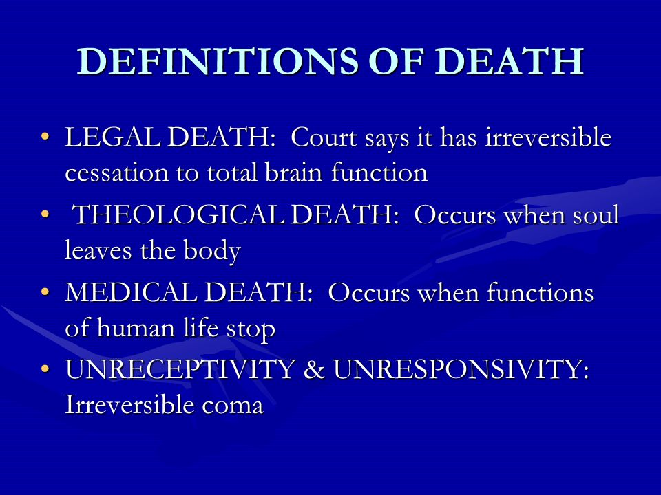 DEFINITIONS OF DEATH LEGAL DEATH: Court says it has irreversible cessation to total brain functionLEGAL DEATH: Court says it has irreversible cessation to total brain function THEOLOGICAL DEATH: Occurs when soul leaves the body THEOLOGICAL DEATH: Occurs when soul leaves the body MEDICAL DEATH: Occurs when functions of human life stopMEDICAL DEATH: Occurs when functions of human life stop UNRECEPTIVITY & UNRESPONSIVITY: Irreversible comaUNRECEPTIVITY & UNRESPONSIVITY: Irreversible coma
