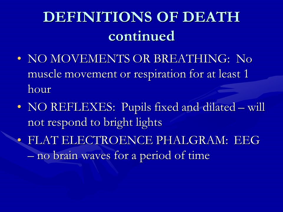 DEFINITIONS OF DEATH continued NO MOVEMENTS OR BREATHING: No muscle movement or respiration for at least 1 hourNO MOVEMENTS OR BREATHING: No muscle movement or respiration for at least 1 hour NO REFLEXES: Pupils fixed and dilated – will not respond to bright lightsNO REFLEXES: Pupils fixed and dilated – will not respond to bright lights FLAT ELECTROENCE PHALGRAM: EEG – no brain waves for a period of timeFLAT ELECTROENCE PHALGRAM: EEG – no brain waves for a period of time