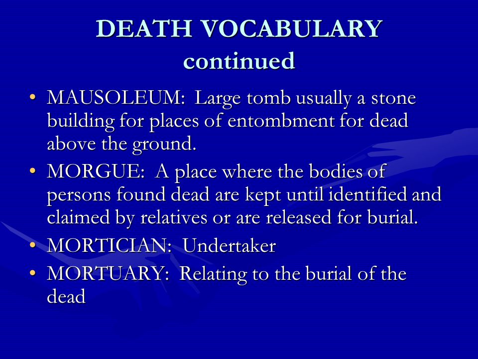 DEATH VOCABULARY continued MAUSOLEUM: Large tomb usually a stone building for places of entombment for dead above the ground.MAUSOLEUM: Large tomb usually a stone building for places of entombment for dead above the ground.