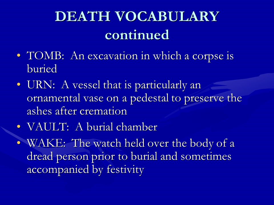 DEATH VOCABULARY continued TOMB: An excavation in which a corpse is buriedTOMB: An excavation in which a corpse is buried URN: A vessel that is particularly an ornamental vase on a pedestal to preserve the ashes after cremationURN: A vessel that is particularly an ornamental vase on a pedestal to preserve the ashes after cremation VAULT: A burial chamberVAULT: A burial chamber WAKE: The watch held over the body of a dread person prior to burial and sometimes accompanied by festivityWAKE: The watch held over the body of a dread person prior to burial and sometimes accompanied by festivity