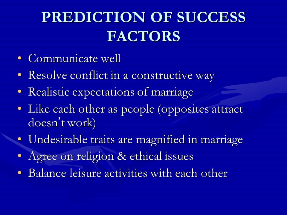PREDICTION OF SUCCESS FACTORS Communicate wellCommunicate well Resolve conflict in a constructive wayResolve conflict in a constructive way Realistic expectations of marriageRealistic expectations of marriage Like each other as people (opposites attract doesn ' t work)Like each other as people (opposites attract doesn ' t work) Undesirable traits are magnified in marriageUndesirable traits are magnified in marriage Agree on religion & ethical issuesAgree on religion & ethical issues Balance leisure activities with each otherBalance leisure activities with each other