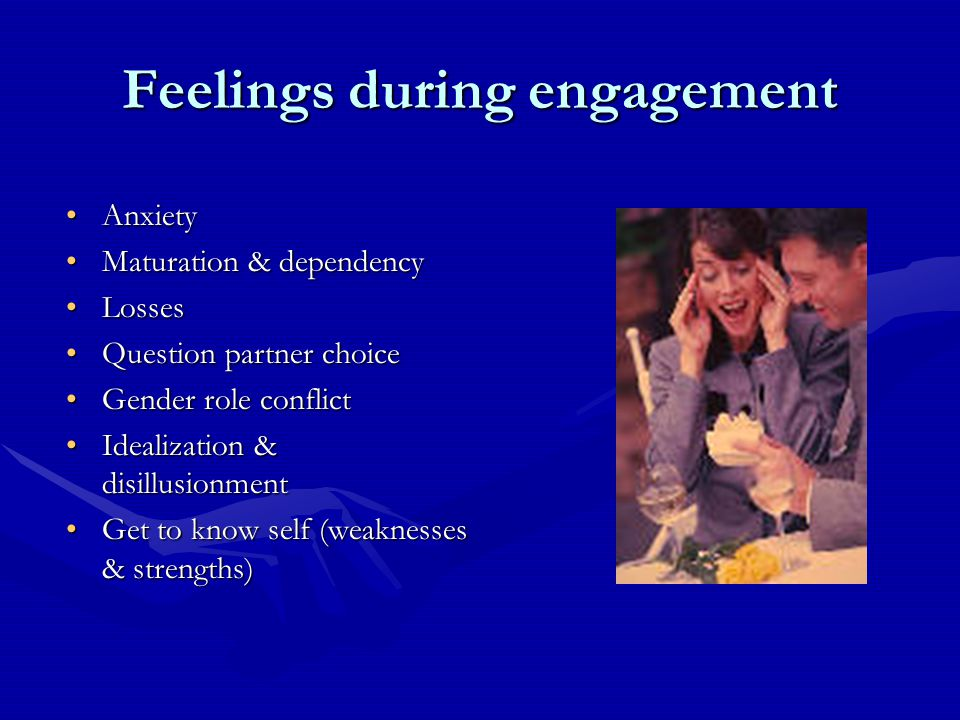 Feelings during engagement AnxietyAnxiety Maturation & dependencyMaturation & dependency LossesLosses Question partner choiceQuestion partner choice Gender role conflictGender role conflict Idealization & disillusionmentIdealization & disillusionment Get to know self (weaknesses & strengths)Get to know self (weaknesses & strengths)