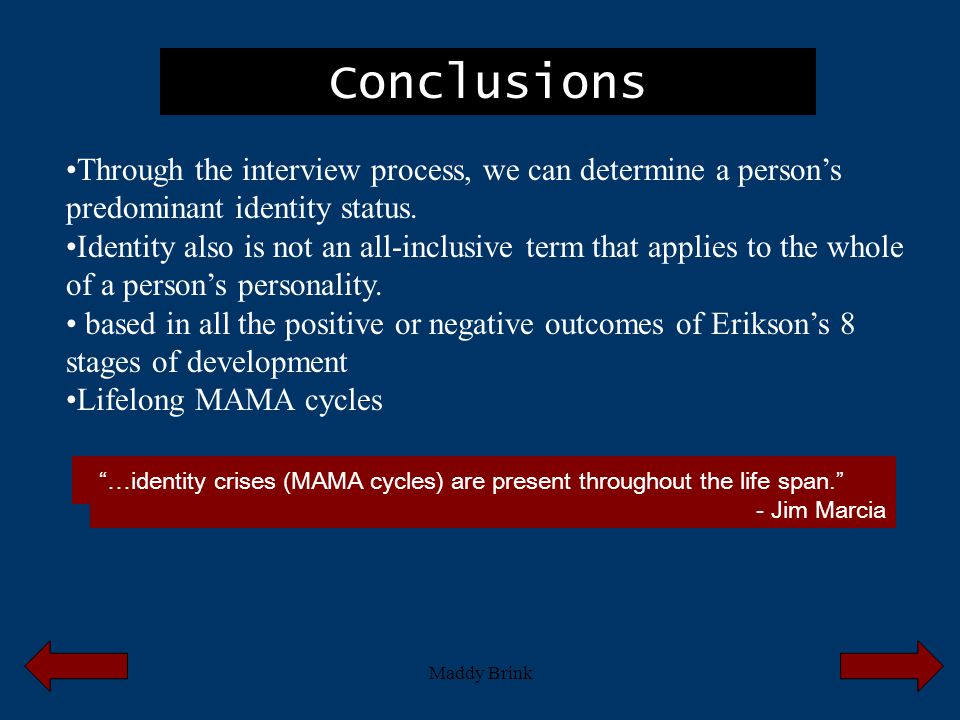 Maddy Brink Conclusions Through the interview process, we can determine a person's predominant identity status. Identity also is not an all-inclusive