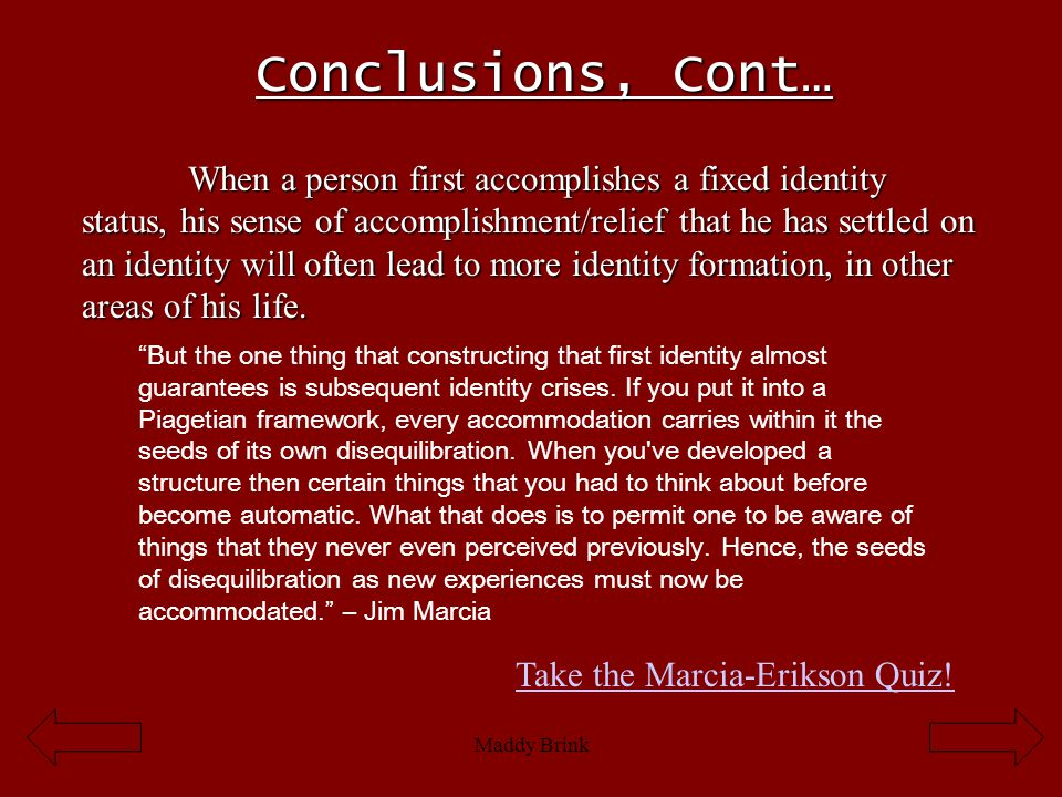 Maddy Brink Conclusions, Cont… When a person first accomplishes a fixed identity status, his sense of accomplishment/relief that he has settled on an