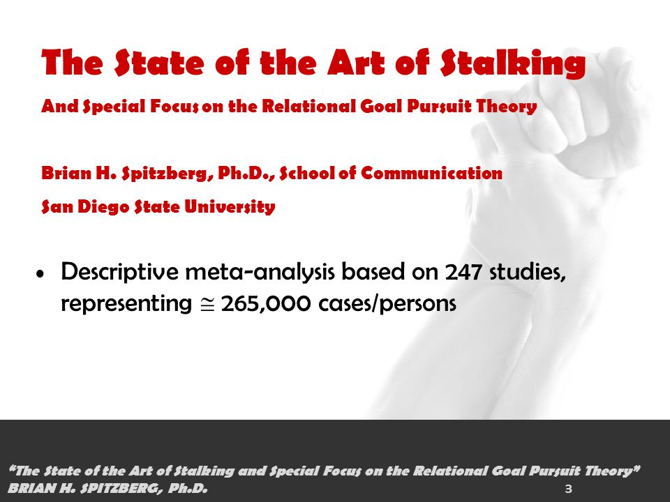 1/1 Descriptive meta-analysis based on 247 studies, representing  265,000 cases/persons The State of the Art of Stalking And Special Focus on the Relational Goal Pursuit Theory Brian H.