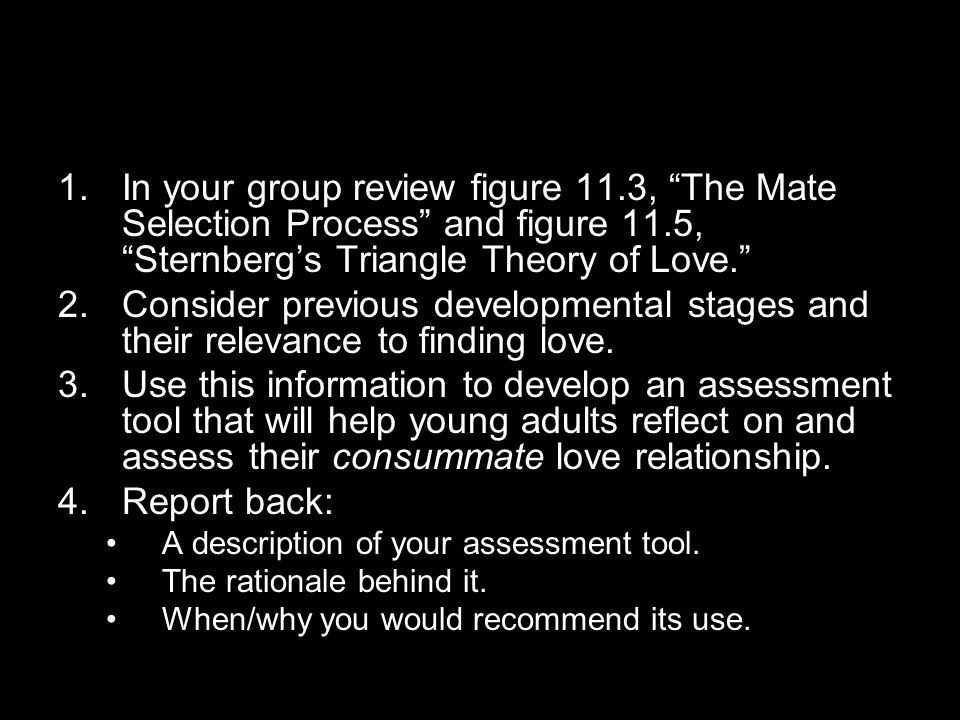 1.In your group review figure 11.3, The Mate Selection Process and figure 11.5, Sternberg's Triangle Theory of Love. 2.Consider previous developmental stages and their relevance to finding love.