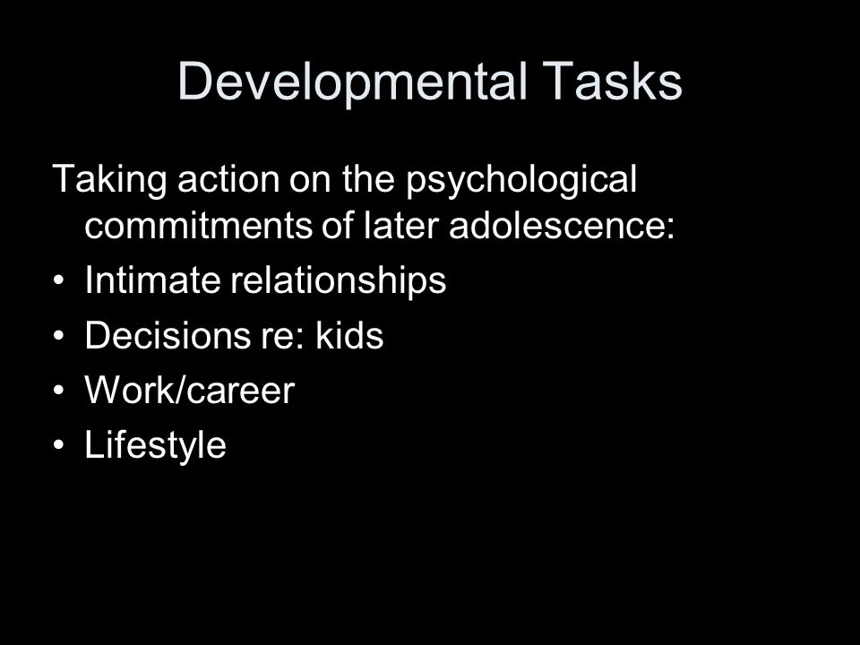 Developmental Tasks Taking action on the psychological commitments of later adolescence: Intimate relationships Decisions re: kids Work/career Lifestyle