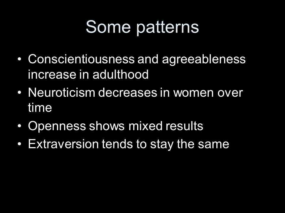 Some patterns Conscientiousness and agreeableness increase in adulthood Neuroticism decreases in women over time Openness shows mixed results Extraversion tends to stay the same