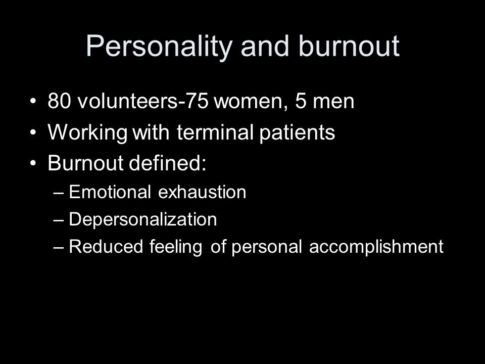Personality and burnout 80 volunteers-75 women, 5 men Working with terminal patients Burnout defined: –Emotional exhaustion –Depersonalization –Reduced feeling of personal accomplishment
