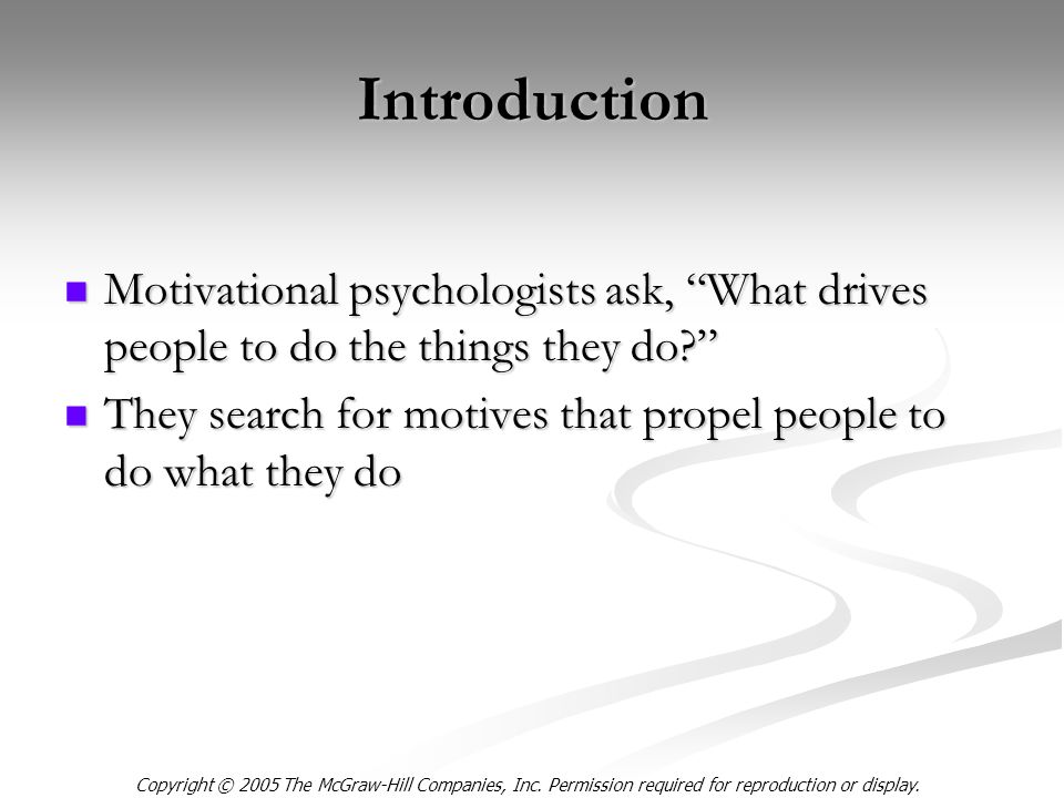 Introduction Motivational psychologists ask, What drives people to do the things they do Motivational psychologists ask, What drives people to do the things they do They search for motives that propel people to do what they do They search for motives that propel people to do what they do