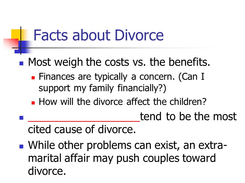 Facts about Divorce Most weigh the costs vs.the benefits.