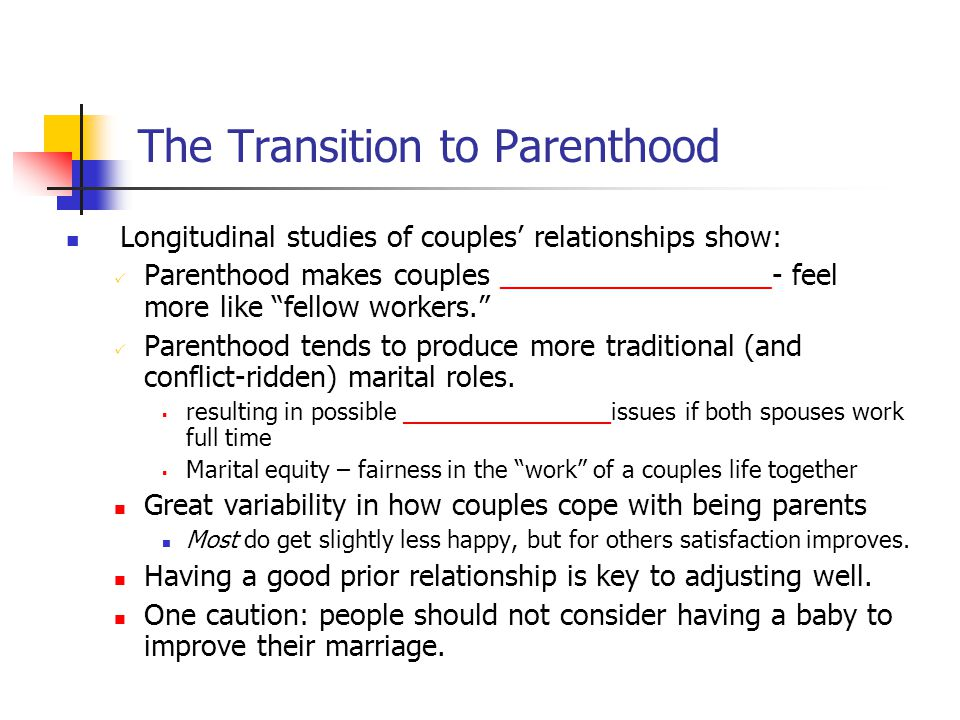 The Transition to Parenthood Longitudinal studies of couples' relationships show:  Parenthood makes couples _________________- feel more like fellow workers.  Parenthood tends to produce more traditional (and conflict-ridden) marital roles.
