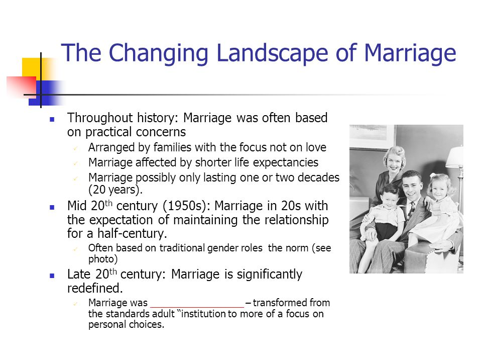 The Changing Landscape of Marriage Throughout history: Marriage was often based on practical concerns  Arranged by families with the focus not on love  Marriage affected by shorter life expectancies  Marriage possibly only lasting one or two decades (20 years).