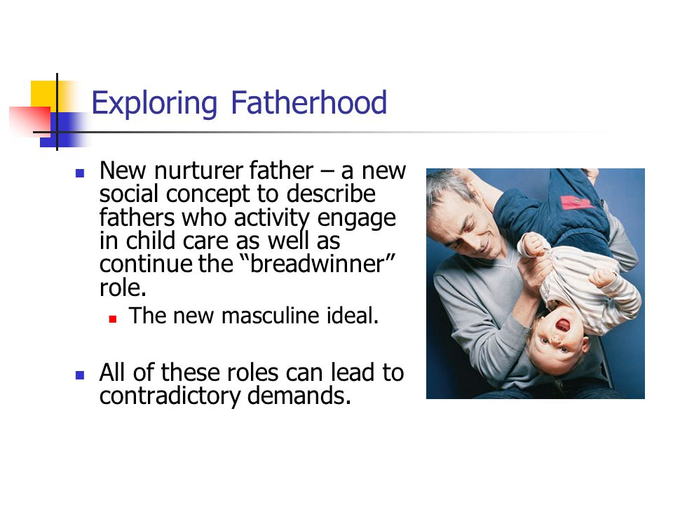 New nurturer father – a new social concept to describe fathers who activity engage in child care as well as continue the breadwinner role.
