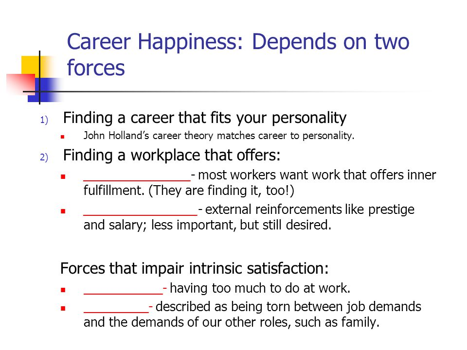 Career Happiness: Depends on two forces 1) Finding a career that fits your personality John Holland's career theory matches career to personality.